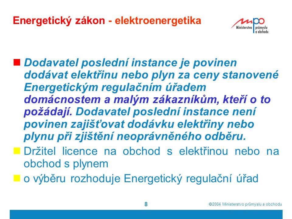  2004  Ministerstvo průmyslu a obchodu 8 Energetický zákon - elektroenergetika Dodavatel poslední instance je povinen dodávat elektřinu nebo plyn z
