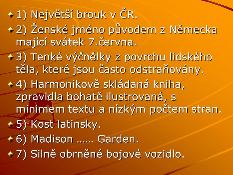 1) Největší brouk v ČR. 2) Ženské jméno původem z Německa mající svátek 7.června. 3) Tenké výčnělky z povrchu lidského těla, které jsou často odstraňo