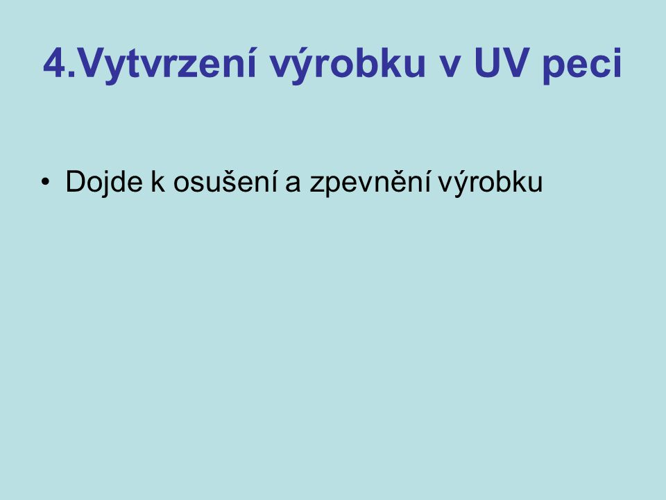 4.Vytvrzení výrobku v UV peci Dojde k osušení a zpevnění výrobku