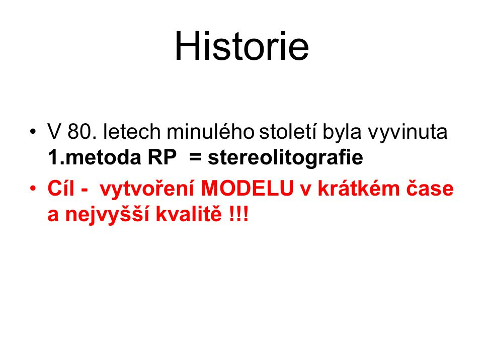Historie V 80. letech minulého století byla vyvinuta 1.metoda RP = stereolitografie Cíl - vytvoření MODELU v krátkém čase a nejvyšší kvalitě !!!