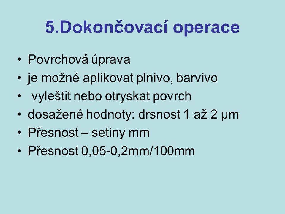 5.Dokončovací operace Povrchová úprava je možné aplikovat plnivo, barvivo vyleštit nebo otryskat povrch dosažené hodnoty: drsnost 1 až 2 µm Přesnost –