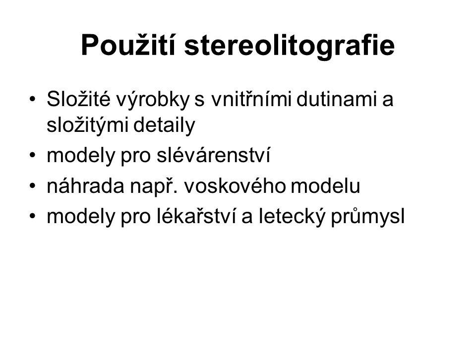 Použití stereolitografie Složité výrobky s vnitřními dutinami a složitými detaily modely pro slévárenství náhrada např. voskového modelu modely pro lé