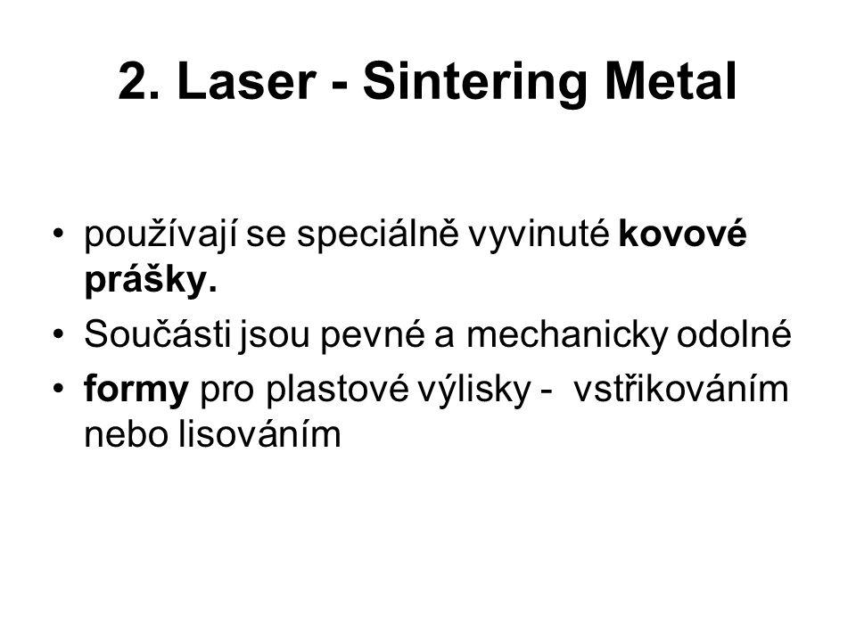 2. Laser - Sintering Metal používají se speciálně vyvinuté kovové prášky. Součásti jsou pevné a mechanicky odolné formy pro plastové výlisky - vstřiko