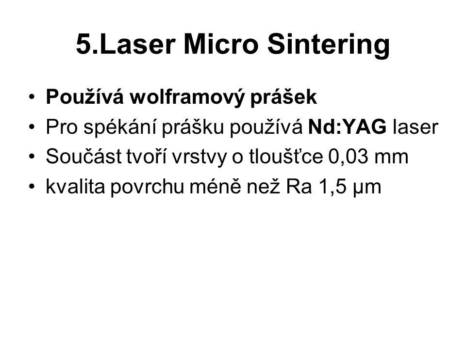 5.Laser Micro Sintering Používá wolframový prášek Pro spékání prášku používá Nd:YAG laser Součást tvoří vrstvy o tloušťce 0,03 mm kvalita povrchu méně