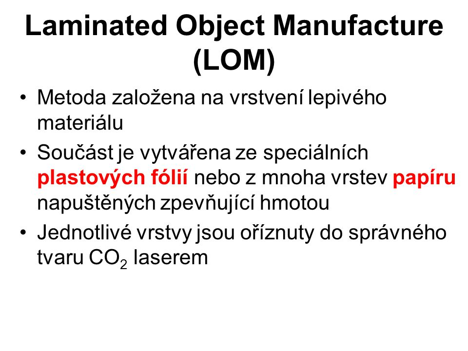 Laminated Object Manufacture (LOM) Metoda založena na vrstvení lepivého materiálu Součást je vytvářena ze speciálních plastových fólií nebo z mnoha vr