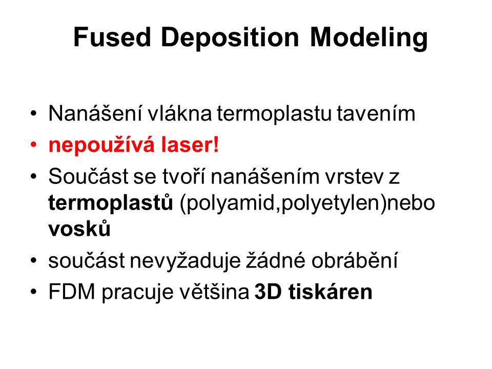Fused Deposition Modeling Nanášení vlákna termoplastu tavením nepoužívá laser! Součást se tvoří nanášením vrstev z termoplastů (polyamid,polyetylen)ne