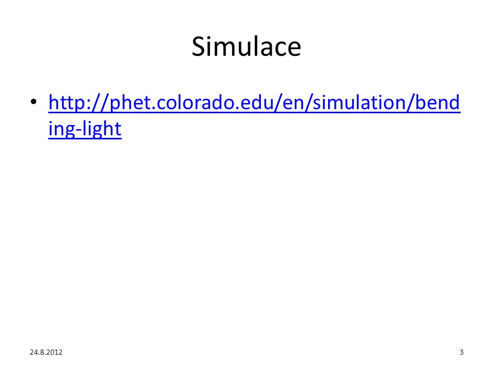 Simulace http://phet.colorado.edu/en/simulation/bend ing-light http://phet.colorado.edu/en/simulation/bend ing-light 24.8.20123