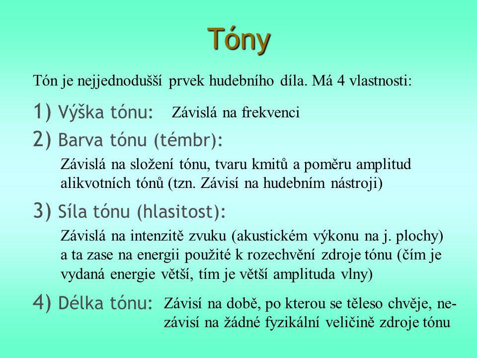 Tóny Tón je nejjednodušší prvek hudebního díla. Má 4 vlastnosti: 1) Výška tónu: Závislá na frekvenci 2) Barva tónu (témbr): Závislá na složení tónu, t