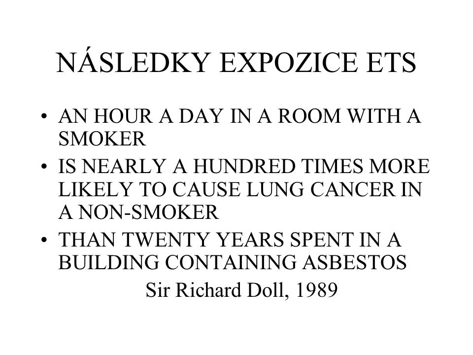 NÁSLEDKY EXPOZICE ETS AN HOUR A DAY IN A ROOM WITH A SMOKER IS NEARLY A HUNDRED TIMES MORE LIKELY TO CAUSE LUNG CANCER IN A NON-SMOKER THAN TWENTY YEARS SPENT IN A BUILDING CONTAINING ASBESTOS Sir Richard Doll, 1989