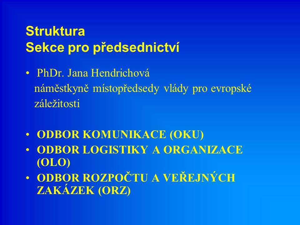 Struktura Sekce pro předsednictví PhDr. Jana Hendrichová náměstkyně místopředsedy vlády pro evropské záležitosti ODBOR KOMUNIKACE (OKU) ODBOR LOGISTIK