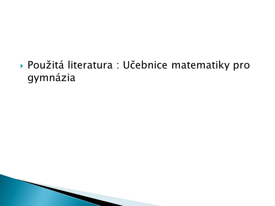 Použitá literatura : Učebnice matematiky pro gymnázia