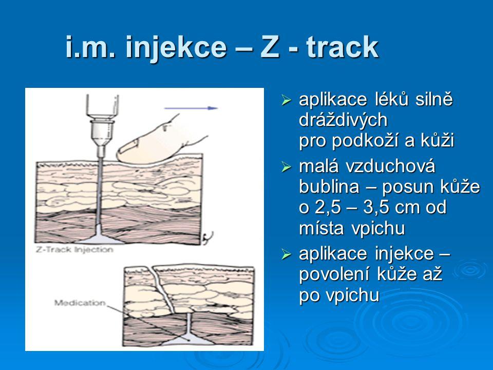 i.m. injekce – Z - track  aplikace léků silně dráždivých pro podkoží a kůži  malá vzduchová bublina – posun kůže o 2,5 – 3,5 cm od místa vpichu  ap