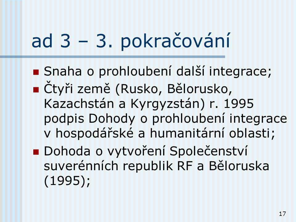17 ad 3 – 3. pokračování Snaha o prohloubení další integrace; Čtyři země (Rusko, Bělorusko, Kazachstán a Kyrgyzstán) r. 1995 podpis Dohody o prohloube