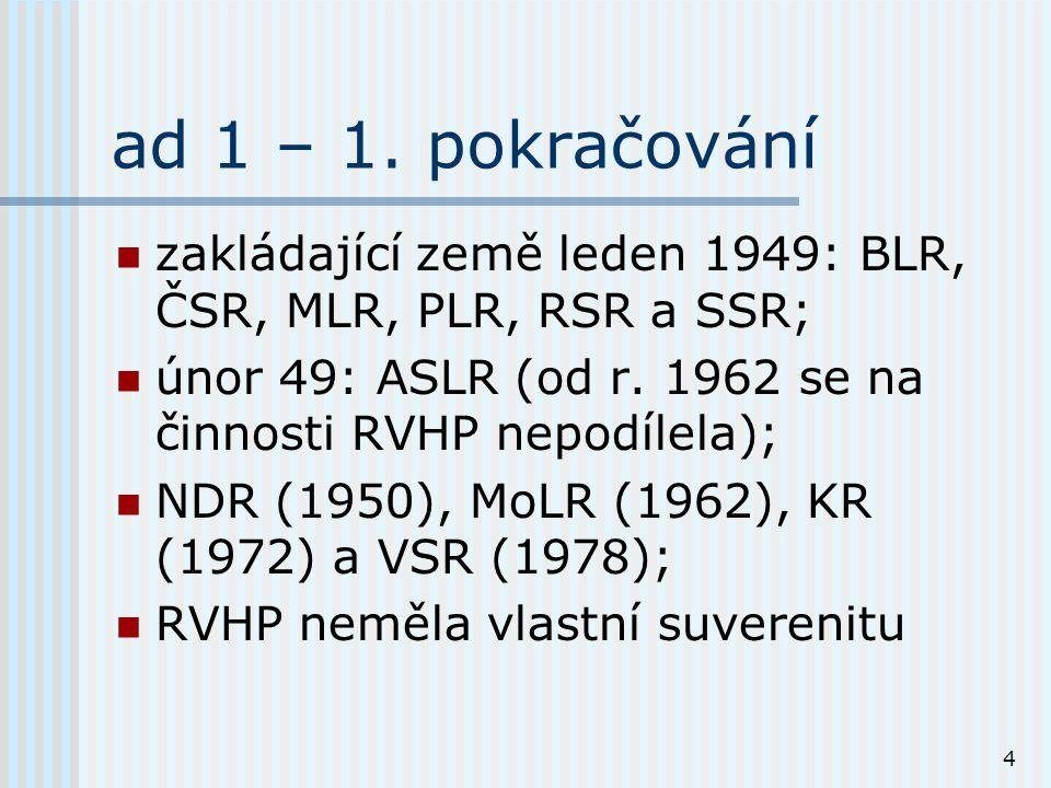 4 ad 1 – 1. pokračování zakládající země leden 1949: BLR, ČSR, MLR, PLR, RSR a SSR; únor 49: ASLR (od r. 1962 se na činnosti RVHP nepodílela); NDR (19