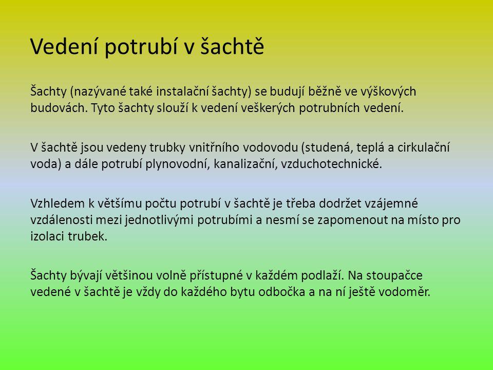 Vedení potrubí v šachtě Šachty (nazývané také instalační šachty) se budují běžně ve výškových budovách. Tyto šachty slouží k vedení veškerých potrubní