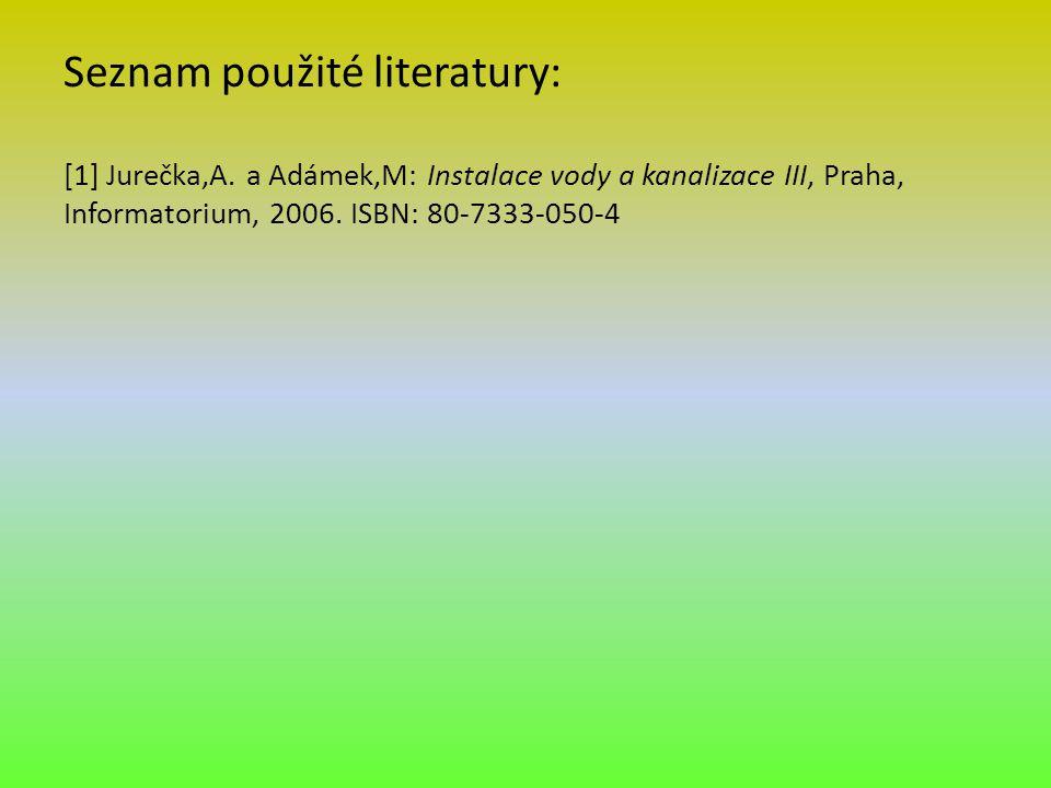 Seznam použité literatury: [1] Jurečka,A. a Adámek,M: Instalace vody a kanalizace III, Praha, Informatorium, 2006. ISBN: 80-7333-050-4