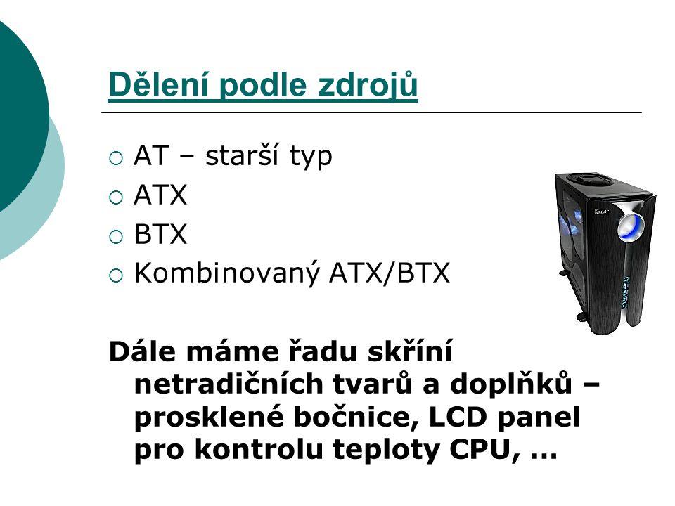 Dělení podle zdrojů  AT – starší typ  ATX  BTX  Kombinovaný ATX/BTX Dále máme řadu skříní netradičních tvarů a doplňků – prosklené bočnice, LCD pa