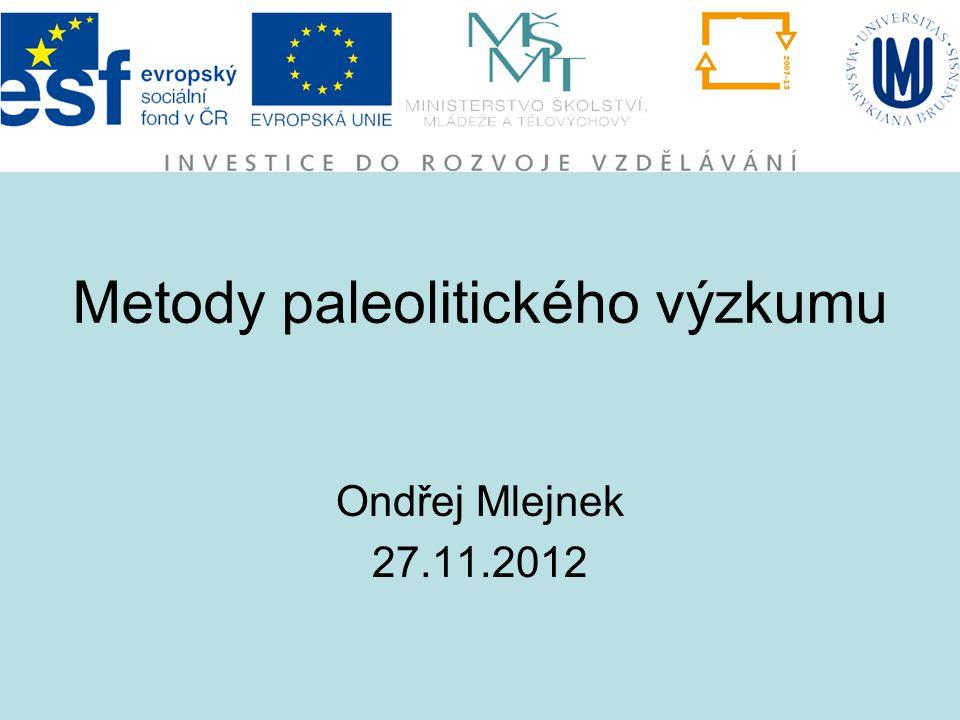 Metody paleolitického výzkumu Ondřej Mlejnek 27.11.2012