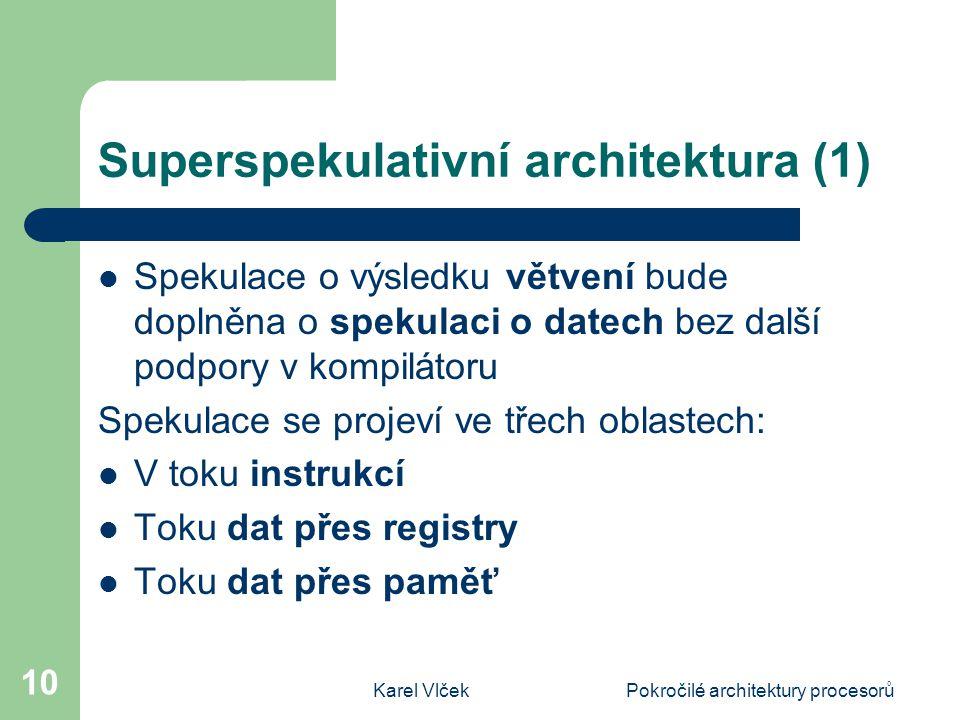 Karel VlčekPokročilé architektury procesorů 10 Superspekulativní architektura (1) Spekulace o výsledku větvení bude doplněna o spekulaci o datech bez