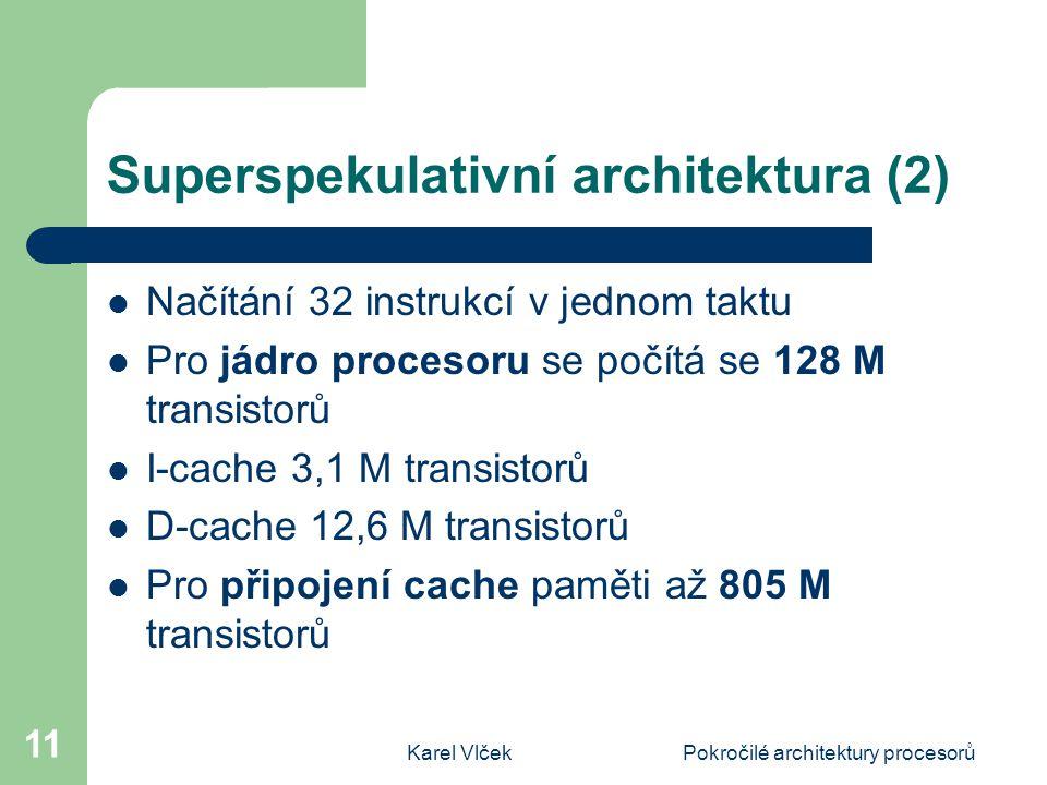 Karel VlčekPokročilé architektury procesorů 11 Superspekulativní architektura (2) Načítání 32 instrukcí v jednom taktu Pro jádro procesoru se počítá s