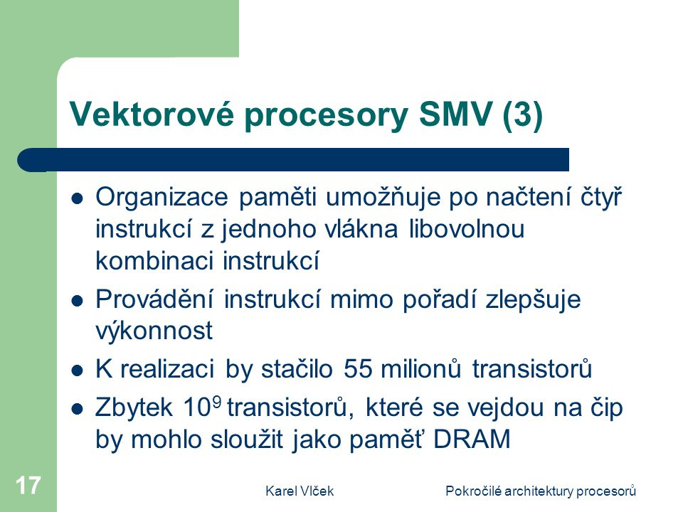 Karel VlčekPokročilé architektury procesorů 17 Vektorové procesory SMV (3) Organizace paměti umožňuje po načtení čtyř instrukcí z jednoho vlákna libov