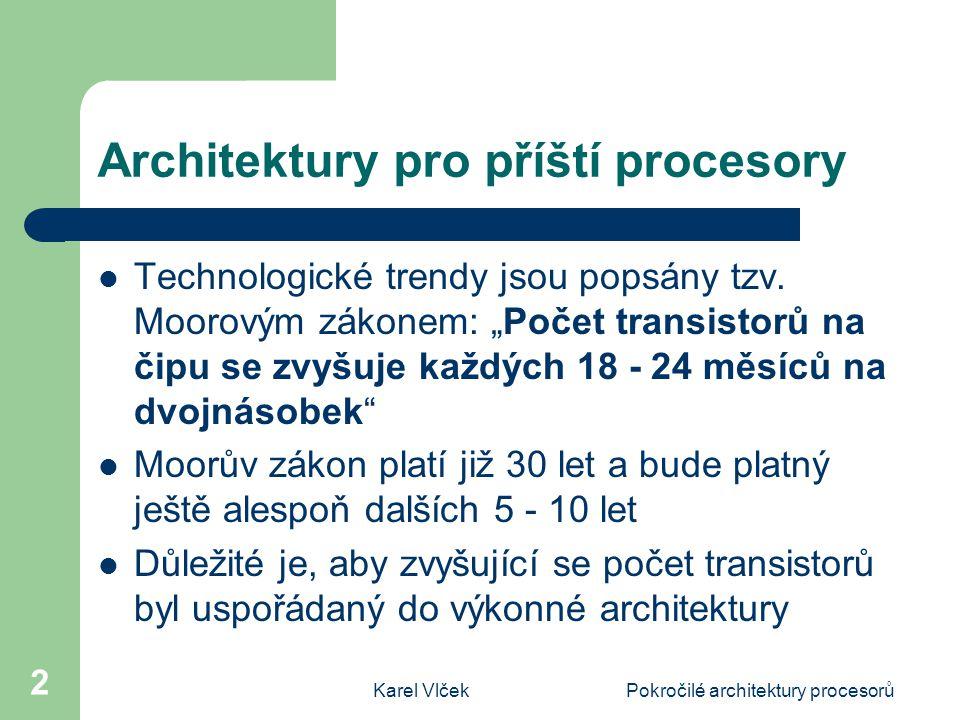 Karel VlčekPokročilé architektury procesorů 3 Technologické podmínky Technologie procesorů a technologie pamětí se liší, to způsobuje, že paměti dosahují za dekádu zrychlení dvojnásobné, zatímco procesory dosahují za dekádu zrychlení desetinásobné až patnáctinásobné Kapacita pamětí se zvyšuje asi stonásobně za deset let Je nutné nalézt lepší techniky tolerance