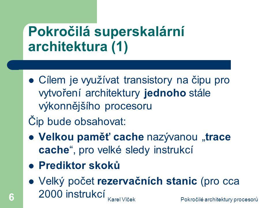 Karel VlčekPokročilé architektury procesorů 17 Vektorové procesory SMV (3) Organizace paměti umožňuje po načtení čtyř instrukcí z jednoho vlákna libovolnou kombinaci instrukcí Provádění instrukcí mimo pořadí zlepšuje výkonnost K realizaci by stačilo 55 milionů transistorů Zbytek 10 9 transistorů, které se vejdou na čip by mohlo sloužit jako paměť DRAM