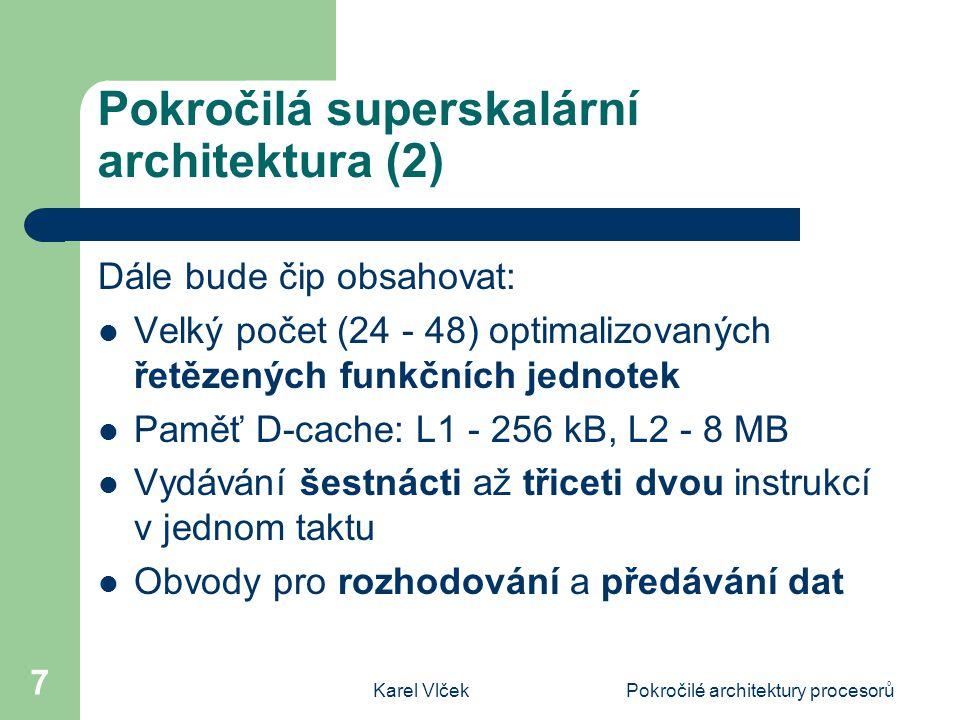 Karel VlčekPokročilé architektury procesorů 7 Pokročilá superskalární architektura (2) Dále bude čip obsahovat: Velký počet (24 - 48) optimalizovaných