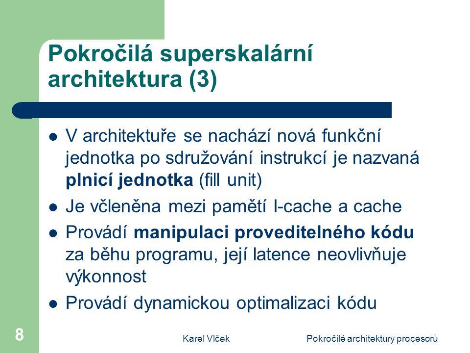 Karel VlčekPokročilé architektury procesorů 9 Pokročilá superskalární architektura (4) Prováděcí jednotky budou muset často komunikovat Bude docházet k přesunu instrukcí do funkčních jednotek Častěji bude přenášen stav funkčních jednotek o operandech a rozpracovaných instrukcích Jednotky budou uspořádány tak, aby bylo dosaženo minimalizace komunikace