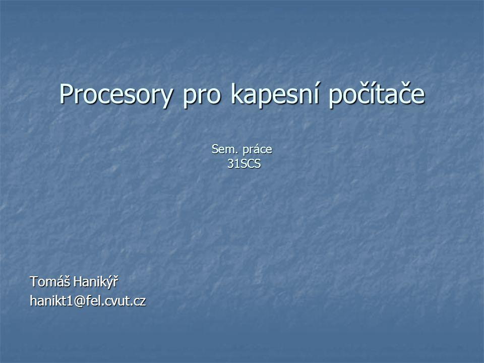 Procesory pro kapesní počítače Sem. práce 31SCS Tomáš Hanikýř hanikt1@fel.cvut.cz