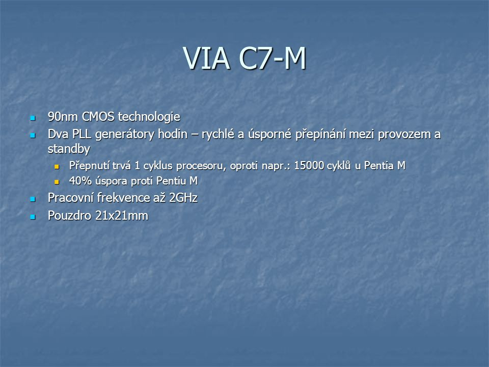 VIA C7-M 90nm CMOS technologie 90nm CMOS technologie Dva PLL generátory hodin – rychlé a úsporné přepínání mezi provozem a standby Dva PLL generátory hodin – rychlé a úsporné přepínání mezi provozem a standby Přepnutí trvá 1 cyklus procesoru, oproti napr.: 15000 cyklů u Pentia M Přepnutí trvá 1 cyklus procesoru, oproti napr.: 15000 cyklů u Pentia M 40% úspora proti Pentiu M 40% úspora proti Pentiu M Pracovní frekvence až 2GHz Pracovní frekvence až 2GHz Pouzdro 21x21mm Pouzdro 21x21mm