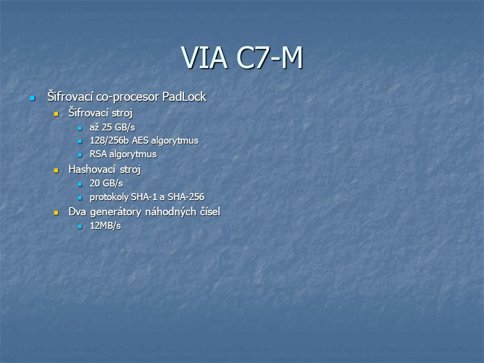 VIA C7-M Šifrovací co-procesor PadLock Šifrovací co-procesor PadLock Šifrovací stroj Šifrovací stroj až 25 GB/s až 25 GB/s 128/256b AES algorytmus 128/256b AES algorytmus RSA algorytmus RSA algorytmus Hashovací stroj Hashovací stroj 20 GB/s 20 GB/s protokoly SHA-1 a SHA-256 protokoly SHA-1 a SHA-256 Dva generátory náhodných čísel Dva generátory náhodných čísel 12MB/s 12MB/s