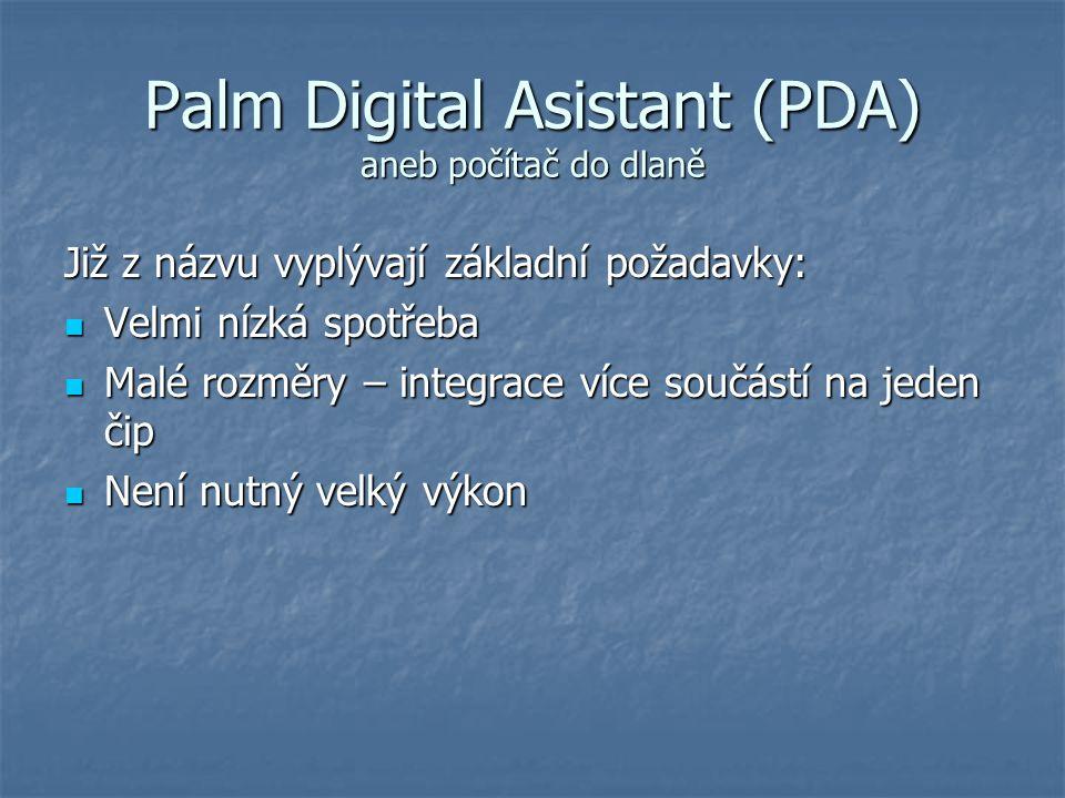 Palm Digital Asistant (PDA) aneb počítač do dlaně Již z názvu vyplývají základní požadavky: Velmi nízká spotřeba Velmi nízká spotřeba Malé rozměry – integrace více součástí na jeden čip Malé rozměry – integrace více součástí na jeden čip Není nutný velký výkon Není nutný velký výkon
