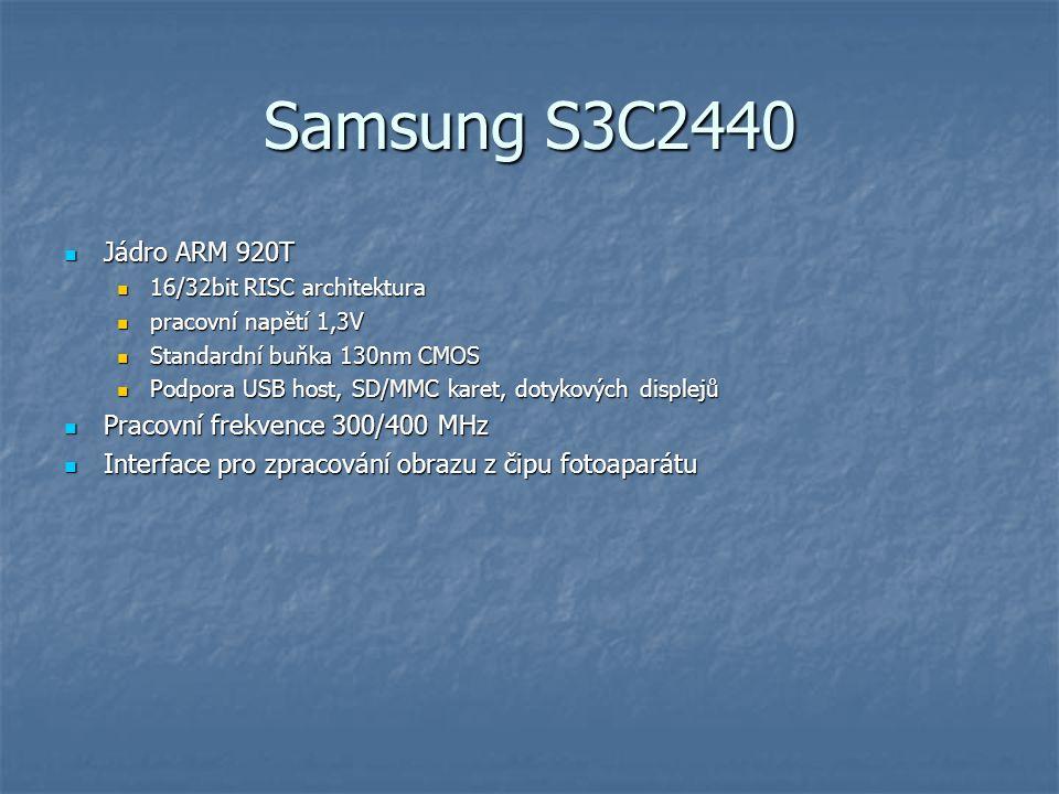 Samsung S3C2440 Jádro ARM 920T Jádro ARM 920T 16/32bit RISC architektura 16/32bit RISC architektura pracovní napětí 1,3V pracovní napětí 1,3V Standardní buňka 130nm CMOS Standardní buňka 130nm CMOS Podpora USB host, SD/MMC karet, dotykových displejů Podpora USB host, SD/MMC karet, dotykových displejů Pracovní frekvence 300/400 MHz Pracovní frekvence 300/400 MHz Interface pro zpracování obrazu z čipu fotoaparátu Interface pro zpracování obrazu z čipu fotoaparátu