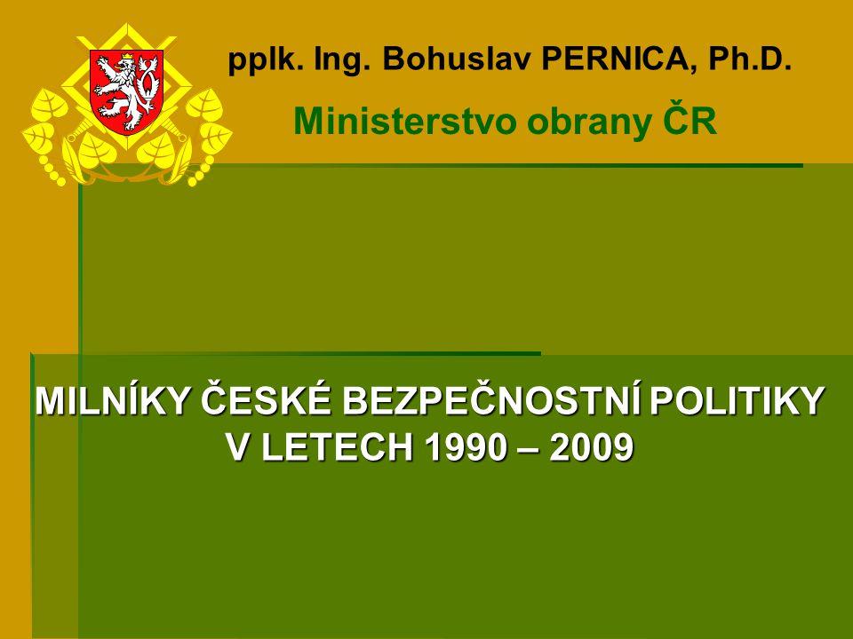 Ministerstvo obrany ČR pplk. Ing. Bohuslav PERNICA, Ph.D. MILNÍKY ČESKÉ BEZPEČNOSTNÍ POLITIKY V LETECH 1990 – 2009