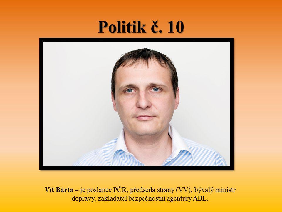 Politik č. 10 Vít Bárta – je poslanec PČR, předseda strany (VV), bývalý ministr dopravy, zakladatel bezpečnostní agentury ABL.