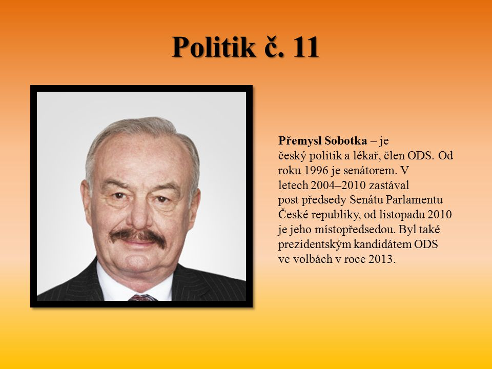 Politik č. 11 Přemysl Sobotka – je český politik a lékař, člen ODS. Od roku 1996 je senátorem. V letech 2004–2010 zastával post předsedy Senátu Parlam