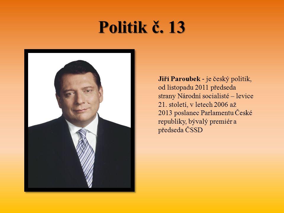 Politik č. 13 Jiří Paroubek - je český politik, od listopadu 2011 předseda strany Národní socialisté – levice 21. století, v letech 2006 až 2013 posla