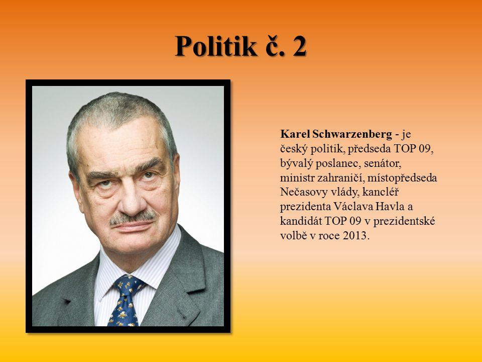 Politik č. 2 Karel Schwarzenberg - je český politik, předseda TOP 09, bývalý poslanec, senátor, ministr zahraničí, místopředseda Nečasovy vlády, kancl