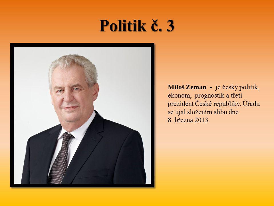 Politik č. 3 Miloš Zeman - je český politik, ekonom, prognostik a třetí prezident České republiky. Úřadu se ujal složením slibu dne 8. března 2013.