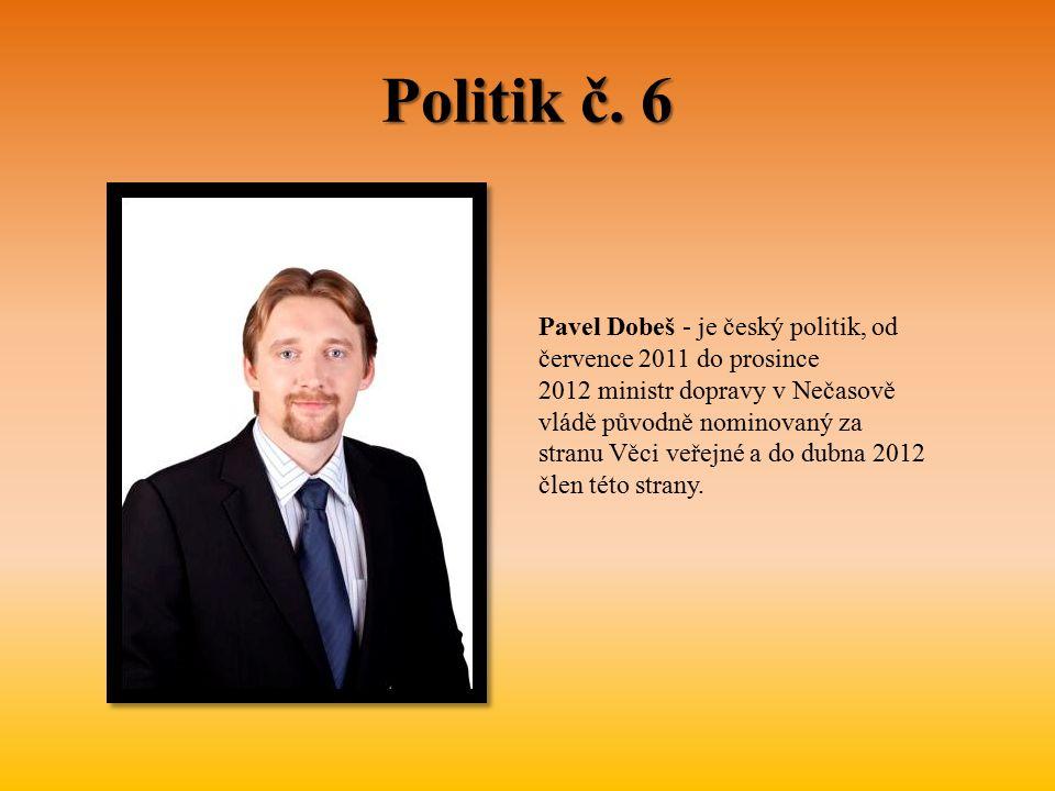 Politik č. 6 Pavel Dobeš - je český politik, od července 2011 do prosince 2012 ministr dopravy v Nečasově vládě původně nominovaný za stranu Věci veře