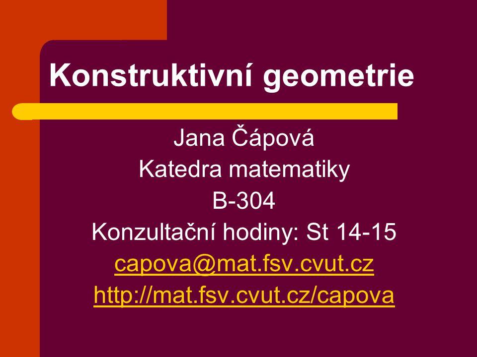 Konstruktivní geometrie Jana Čápová Katedra matematiky B-304 Konzultační hodiny: St 14-15 capova@mat.fsv.cvut.cz http://mat.fsv.cvut.cz/capova