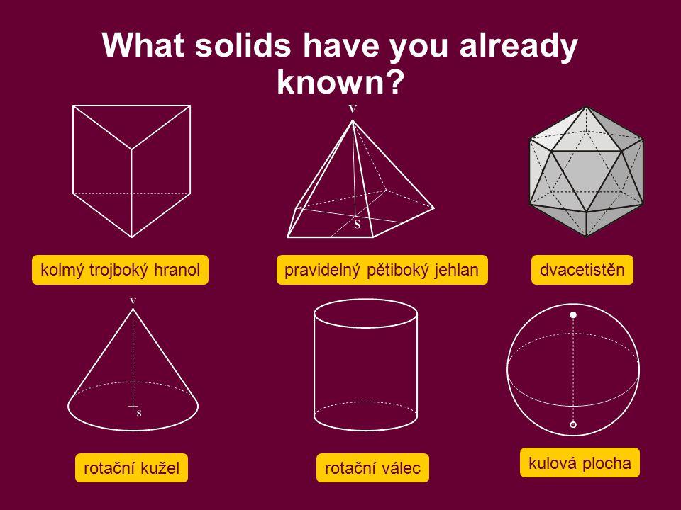What solids have you already known? kolmý trojboký hranol rotační kužel pravidelný pětiboký jehlandvacetistěn rotační válec kulová plocha