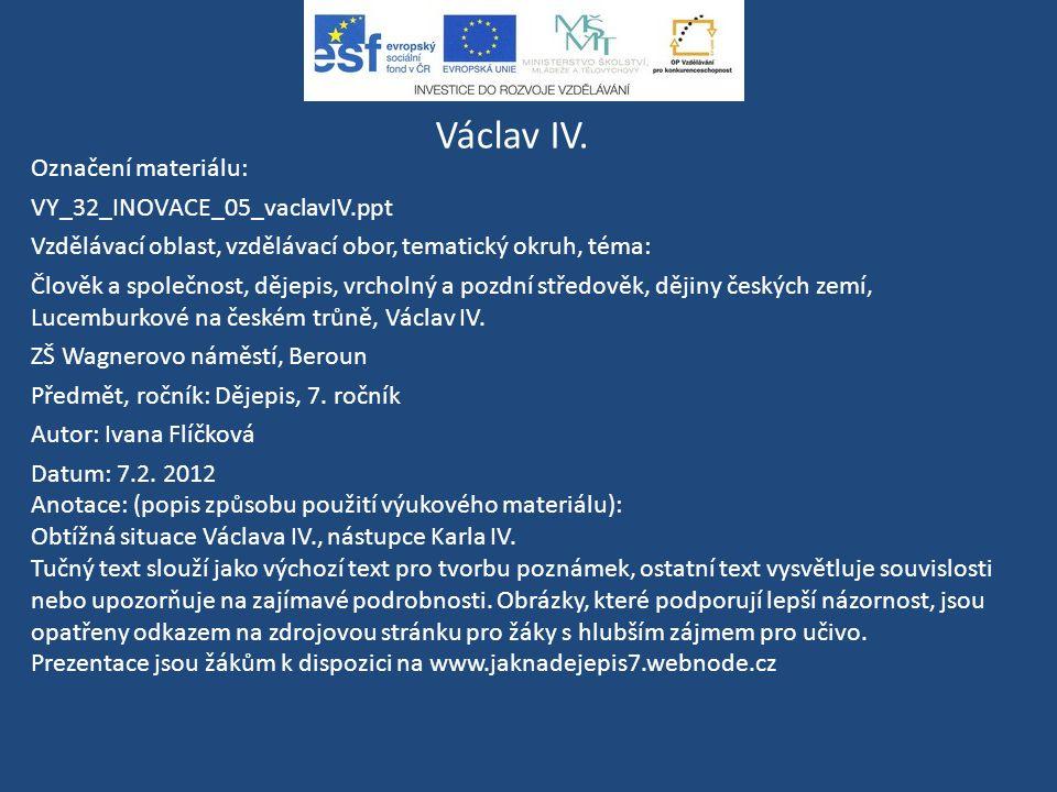 Václav IV. Označení materiálu: VY_32_INOVACE_05_vaclavIV.ppt Vzdělávací oblast, vzdělávací obor, tematický okruh, téma: Člověk a společnost, dějepis,