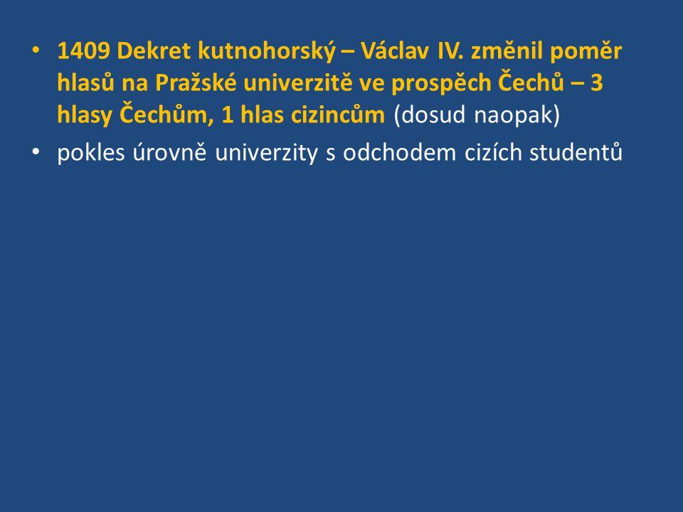 1409 Dekret kutnohorský – Václav IV. změnil poměr hlasů na Pražské univerzitě ve prospěch Čechů – 3 hlasy Čechům, 1 hlas cizincům (dosud naopak) pokle