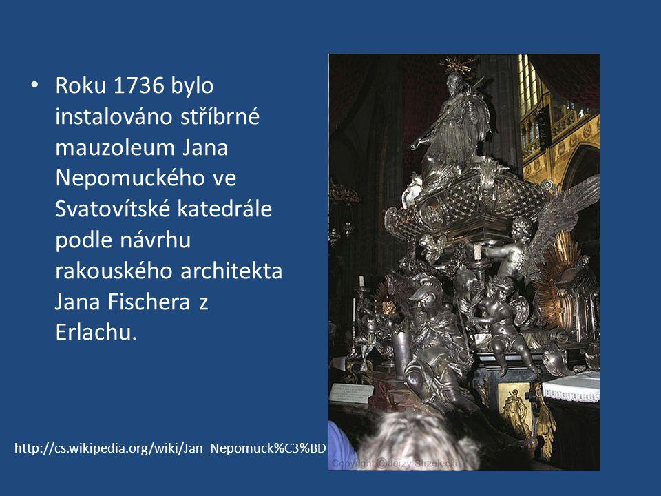 Roku 1736 bylo instalováno stříbrné mauzoleum Jana Nepomuckého ve Svatovítské katedrále podle návrhu rakouského architekta Jana Fischera z Erlachu. ht