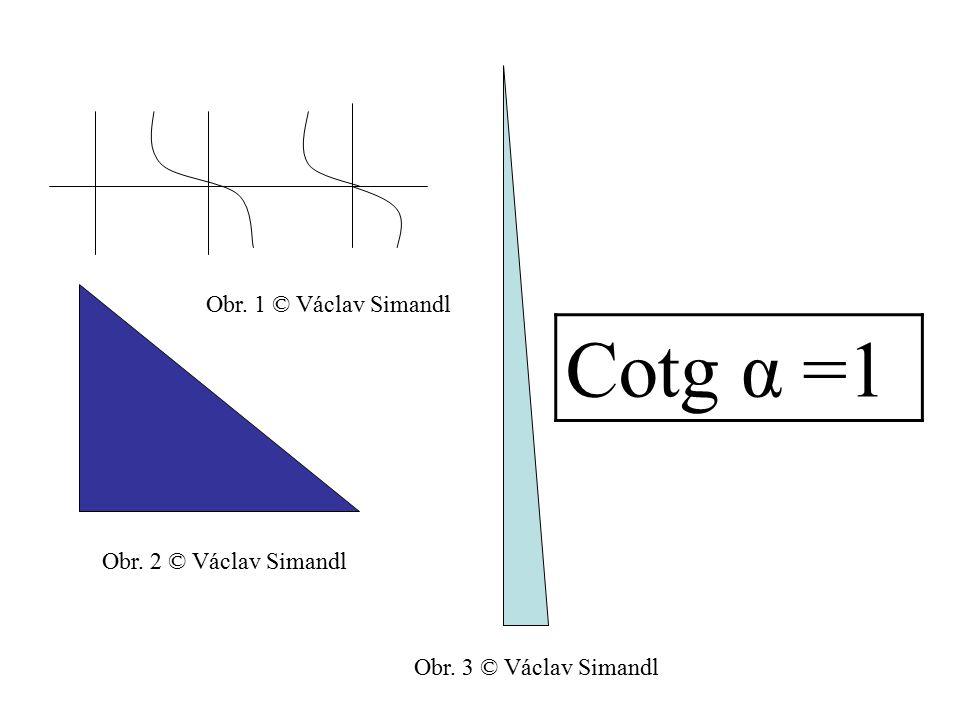 Cotg α =1 Obr. 1 © Václav Simandl Obr. 2 © Václav Simandl Obr. 3 © Václav Simandl