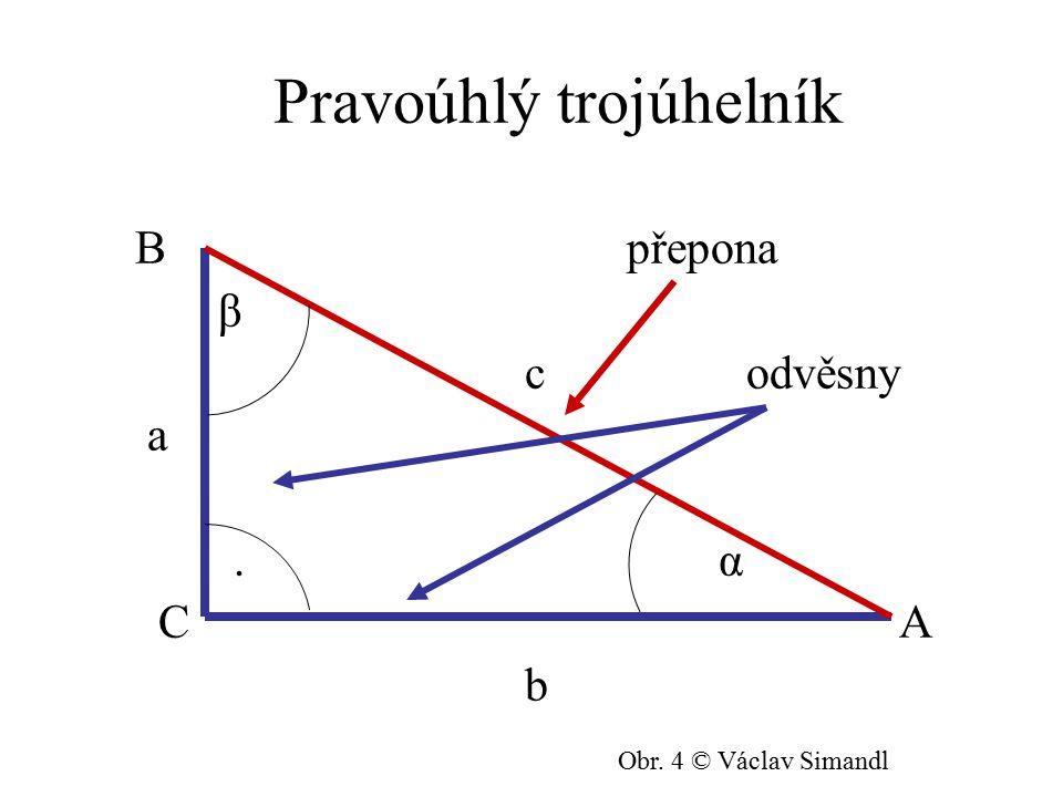 Pravoúhlý trojúhelník B přepona β c odvěsny a. α C A b Obr. 4 © Václav Simandl