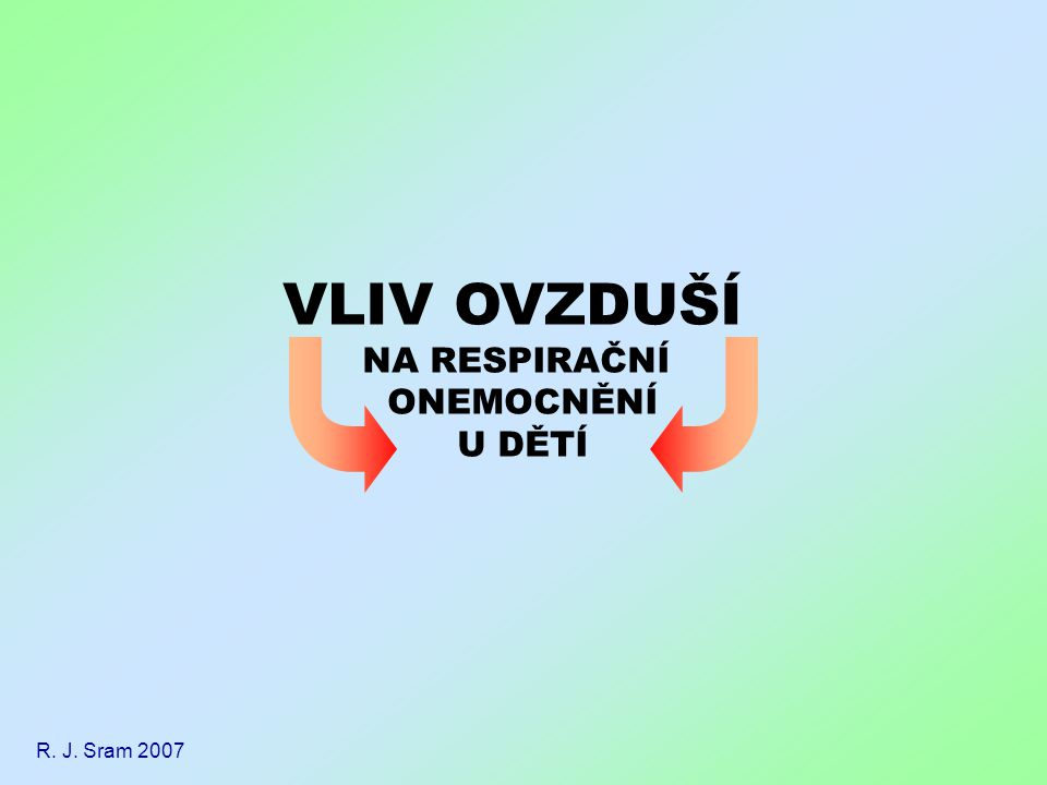 VLIV OVZDUŠÍ NA RESPIRAČNÍ ONEMOCNĚNÍ U DĚTÍ R. J. Sram 2007