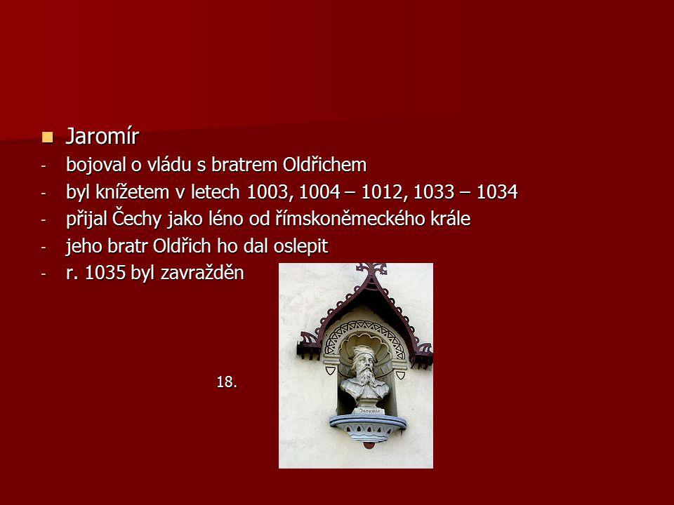 Jaromír Jaromír - bojoval o vládu s bratrem Oldřichem - byl knížetem v letech 1003, 1004 – 1012, 1033 – 1034 - přijal Čechy jako léno od římskoněmecké